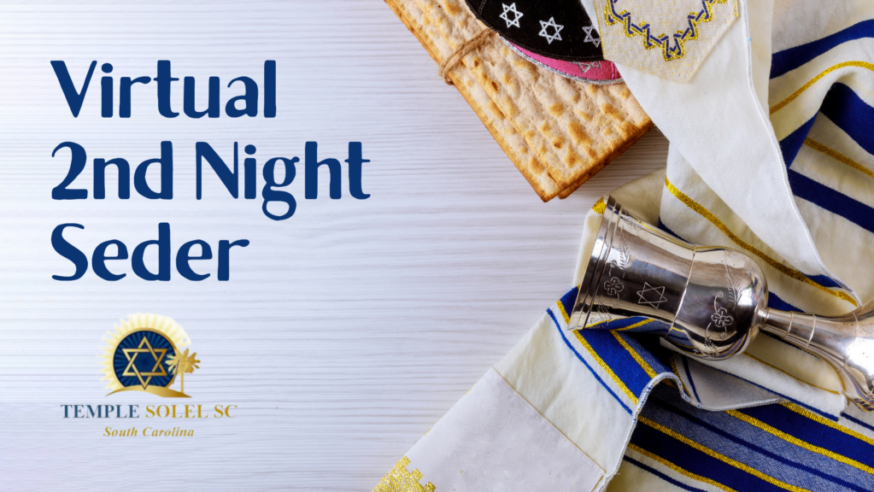 Please join Temple Solel for our Virtual 2nd Night Passover Seder on Sunday, March 28th at 7pm. This abbreviated seder is family friendly and will last about an hour. It is intended to be a post-dinner event, so join us after your Passover meal to recount the story of our Exodus from Egypt. Pre-registration for this free event is required for all members and any guests by Saturday, March 20th.  Please register at http://bit.ly/SolelSeder21. If you have any additional questions, please email us at info@templesolelsc.org.